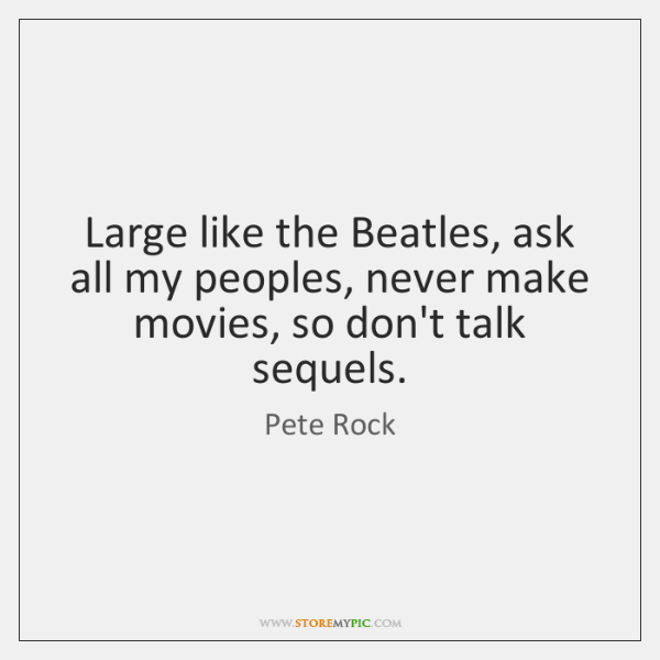 Large like the Beatles, ask all my peoples, never make movies, so ...