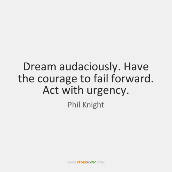 Dream audaciously. Have the courage to fail forward. Act with urgency.