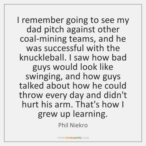 I remember going to see my dad pitch against other coal-mining teams, ...