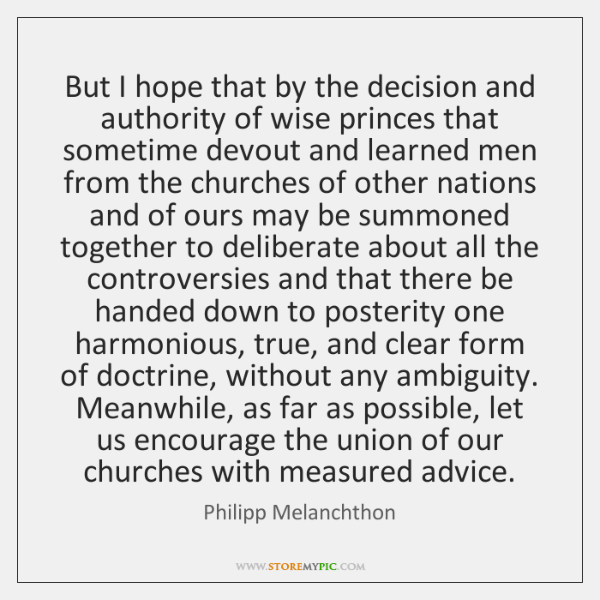 But I hope that by the decision and authority of wise princes ...