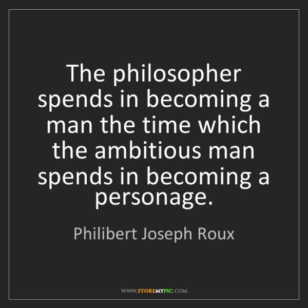 Philibert Joseph Roux: The philosopher spends in becoming a man the time which...