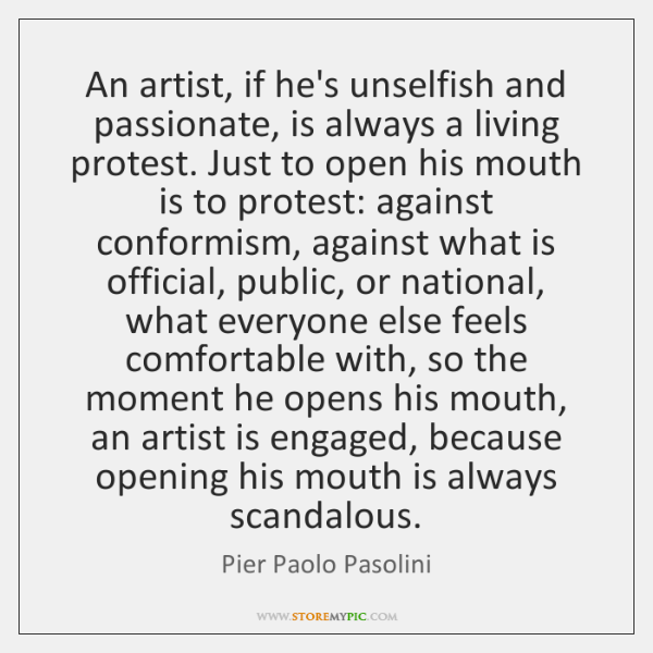 An artist, if he's unselfish and passionate, is always a living protest. ...
