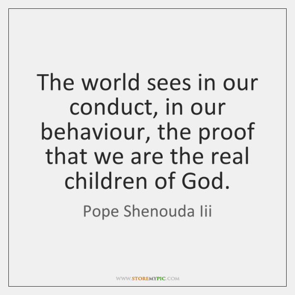 The world sees in our conduct, in our behaviour, the proof that ...