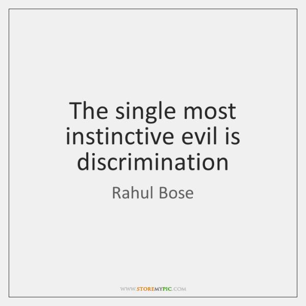 The single most instinctive evil is discrimination