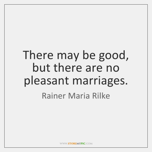 There may be good, but there are no pleasant marriages.