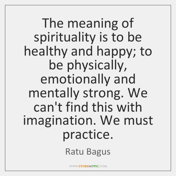 The meaning of spirituality is to be healthy and happy; to be ...