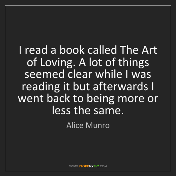 Alice Munro: I read a book called The Art of Loving. A lot of things...