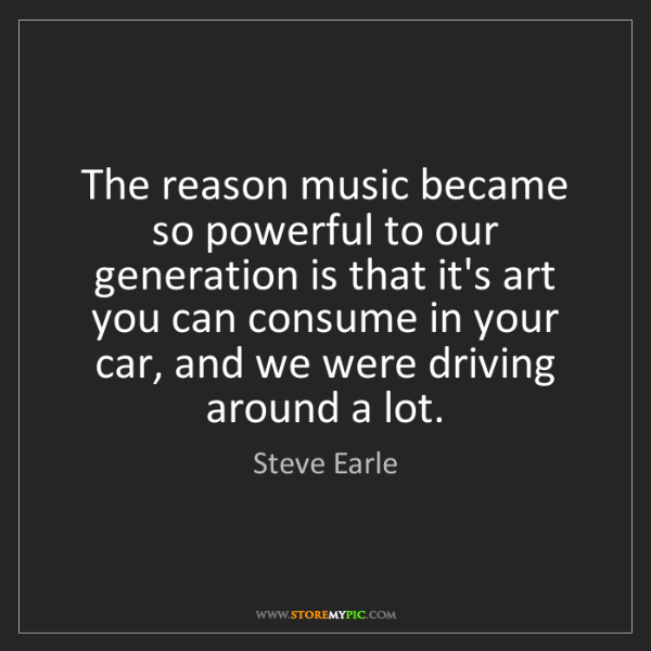 Steve Earle: The reason music became so powerful to our generation...