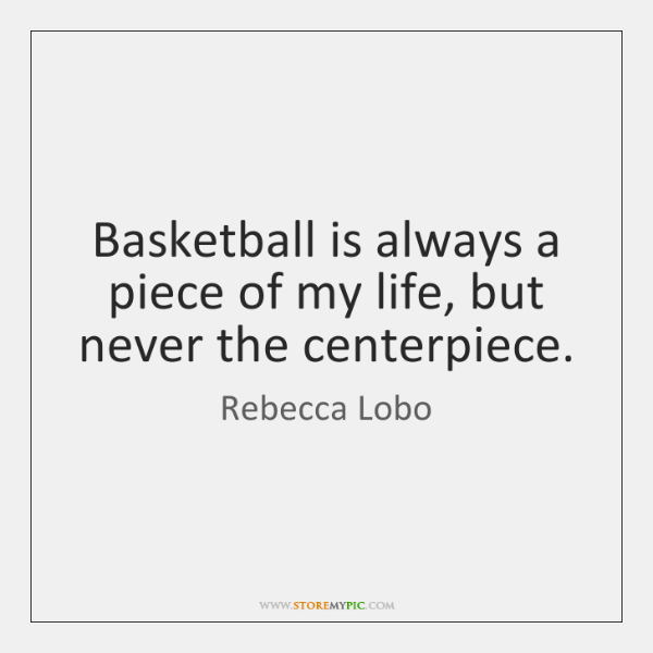 Basketball is always a piece of my life, but never the centerpiece.