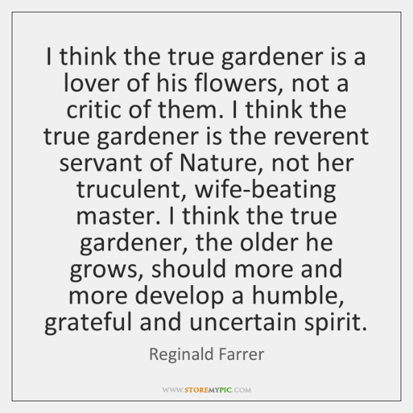 I think the true gardener is a lover of his flowers, not ...