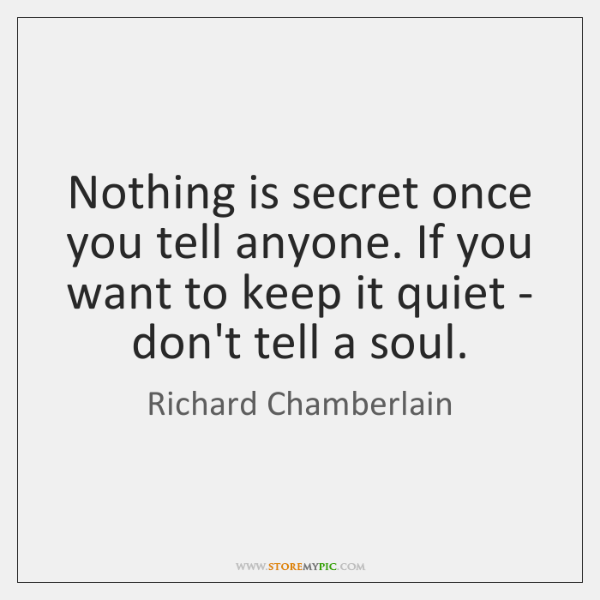 Nothing is secret once you tell anyone. If you want to keep ...