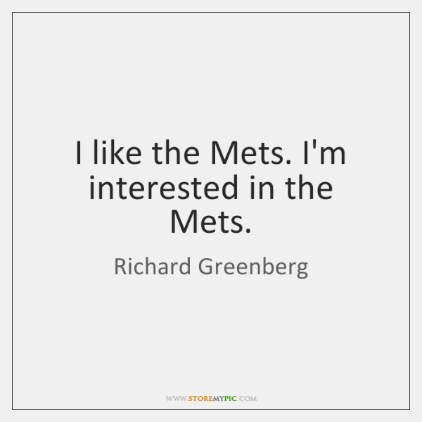 I like the Mets. I'm interested in the Mets.