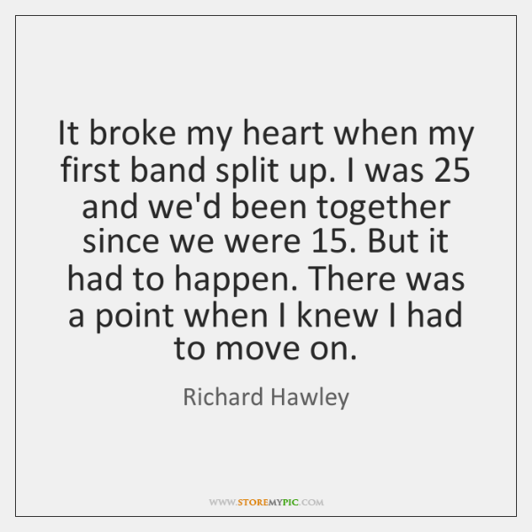 It broke my heart when my first band split up. I was 25 ...