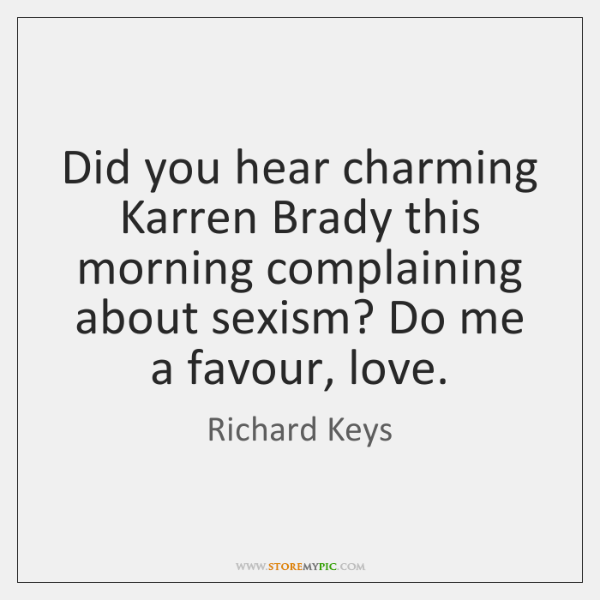 Did you hear charming Karren Brady this morning complaining about sexism? Do ...