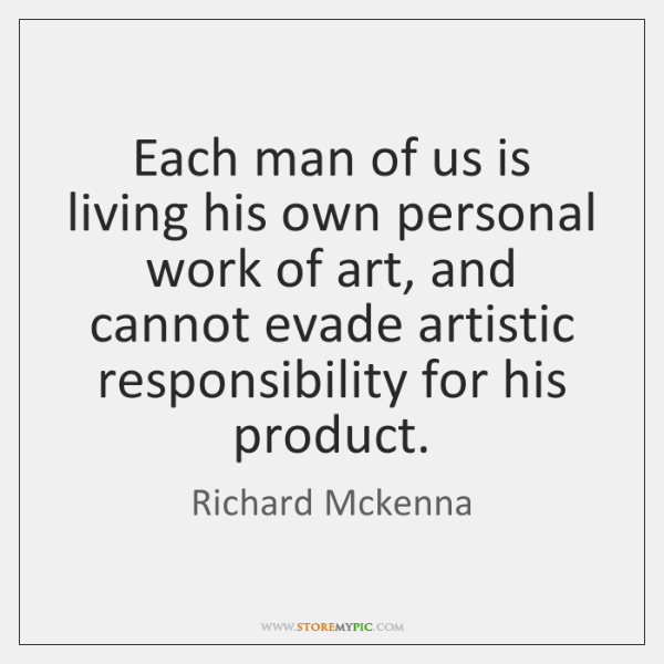 Each man of us is living his own personal work of art, ...