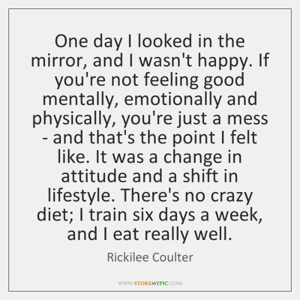 One day I looked in the mirror, and I wasn't happy. If ...