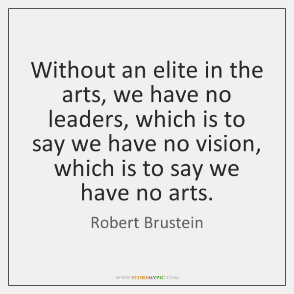 Without an elite in the arts, we have no leaders, which is ...