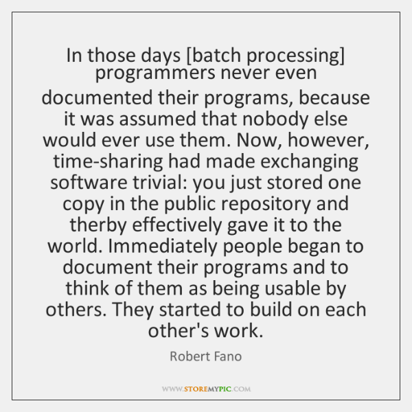 In those days [batch processing] programmers never even documented their programs, because ...