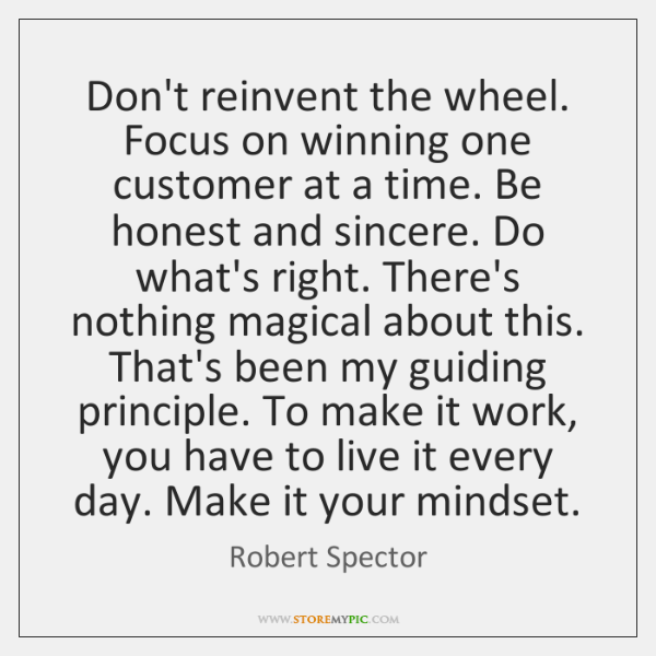 Don't reinvent the wheel. Focus on winning one customer at a time. ...