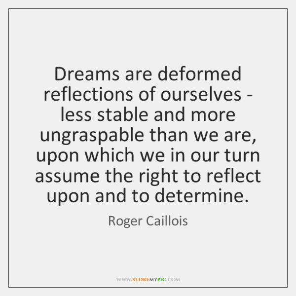 Dreams are deformed reflections of ourselves - less stable and more ungraspable ...