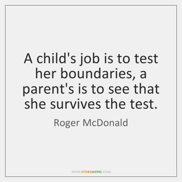 A child's job is to test her boundaries, a parent's is to ...