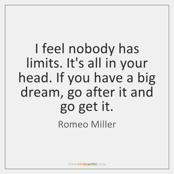 I feel nobody has limits. It's all in your head. If you ...