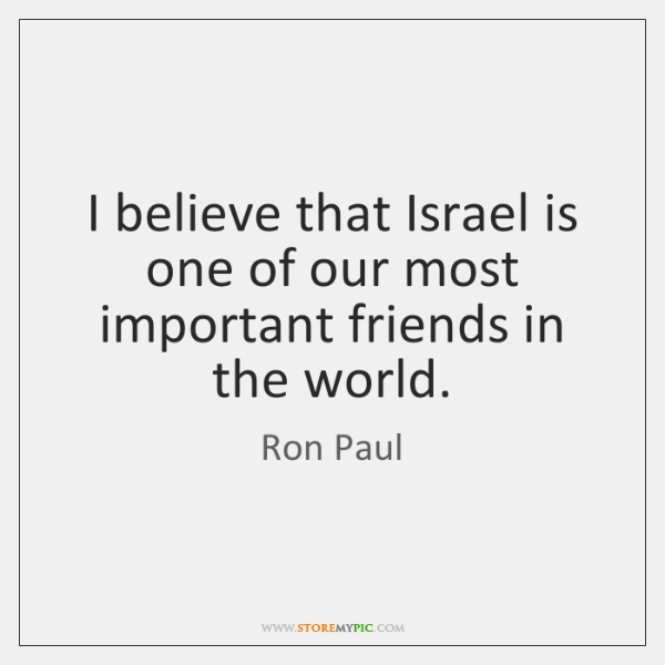 I believe that Israel is one of our most important friends in ...