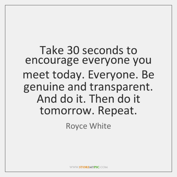 Take 30 seconds to encourage everyone you meet today. Everyone. Be genuine and ...