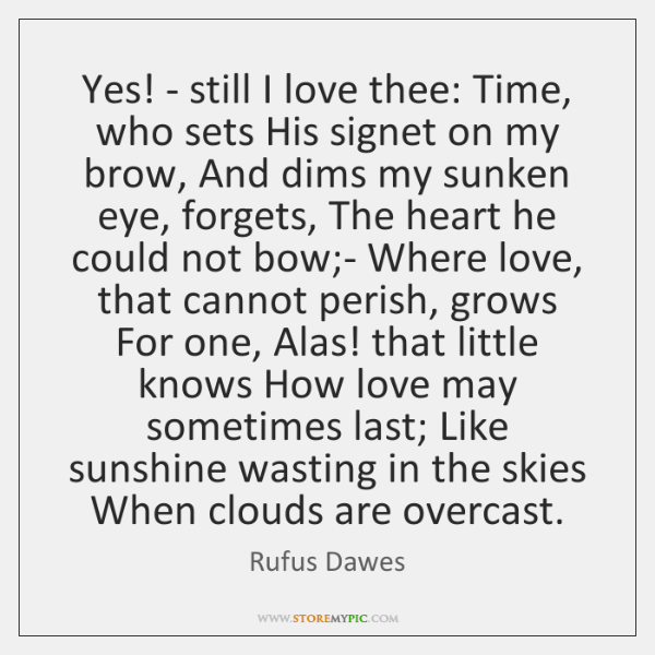 Yes! - still I love thee: Time, who sets His signet on ...