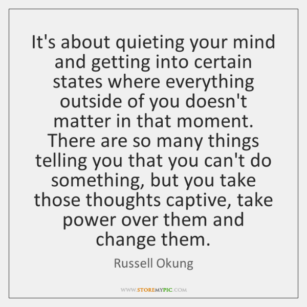 It's about quieting your mind and getting into certain states where everything ...