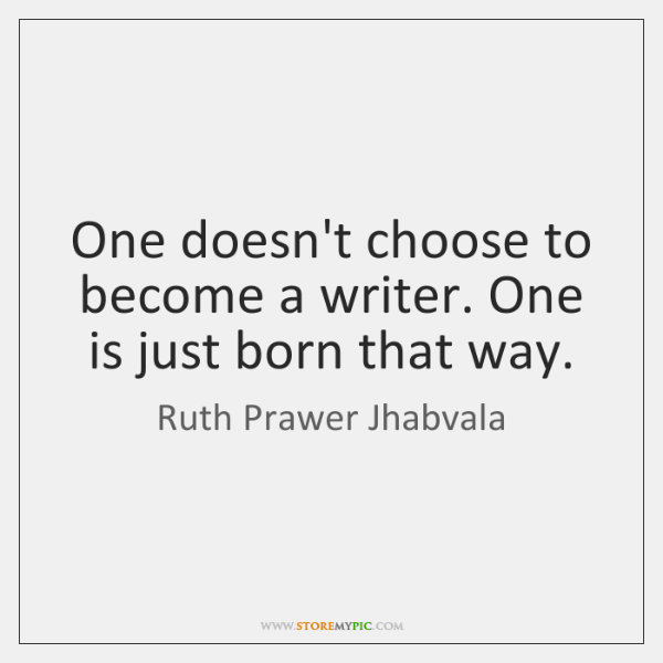 One doesn't choose to become a writer. One is just born that ...