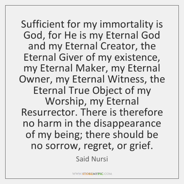 Sufficient for my immortality is God, for He is my Eternal God ...