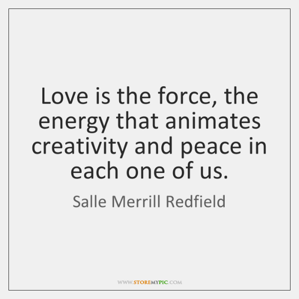 Love is the force, the energy that animates creativity and peace in ...