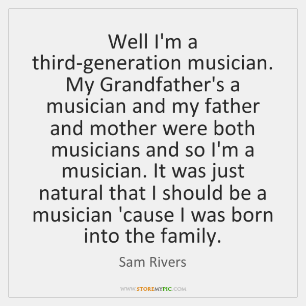 Well I'm a third-generation musician. My Grandfather's a musician and my father ...