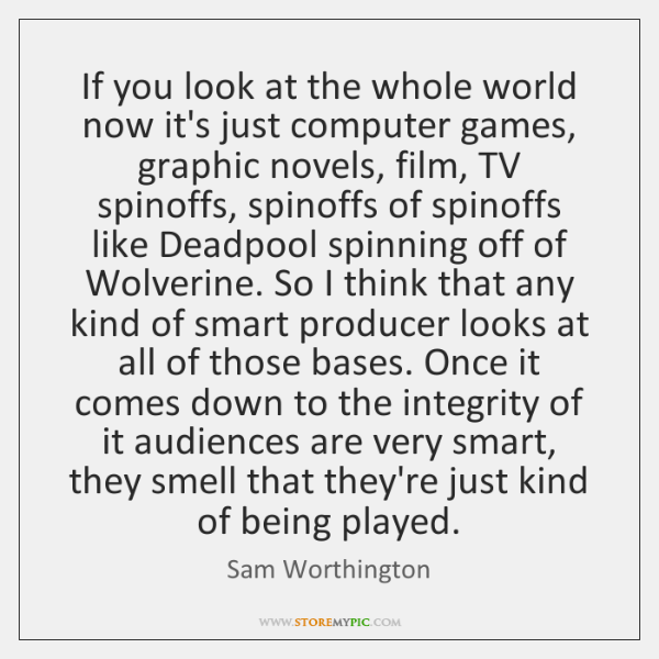 If you look at the whole world now it's just computer games, ...