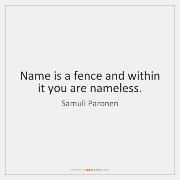 Name is a fence and within it you are nameless.