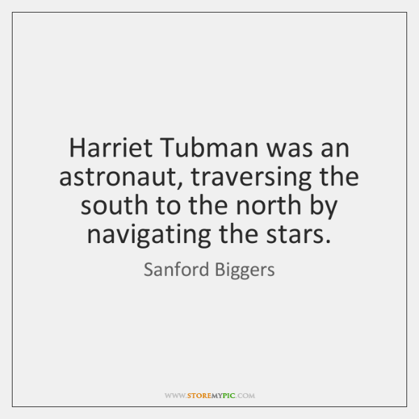 Harriet Tubman was an astronaut, traversing the south to the north by ...