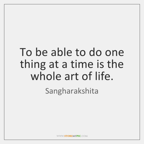 To be able to do one thing at a time is the ...