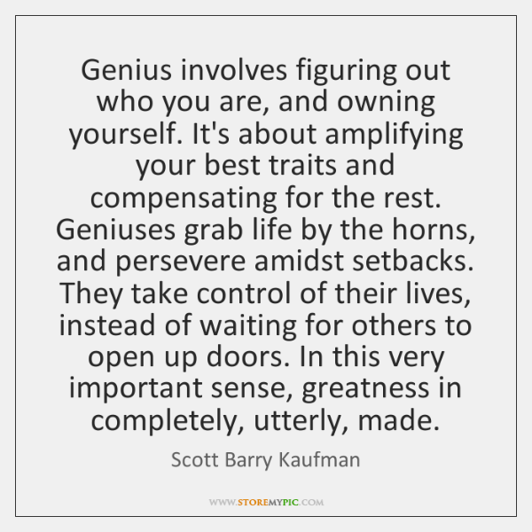 Genius involves figuring out who you are, and owning yourself. It's about ...