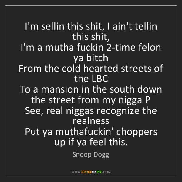 Snoop Dogg: I'm sellin this shit, I ain't tellin this shit,   I'm...
