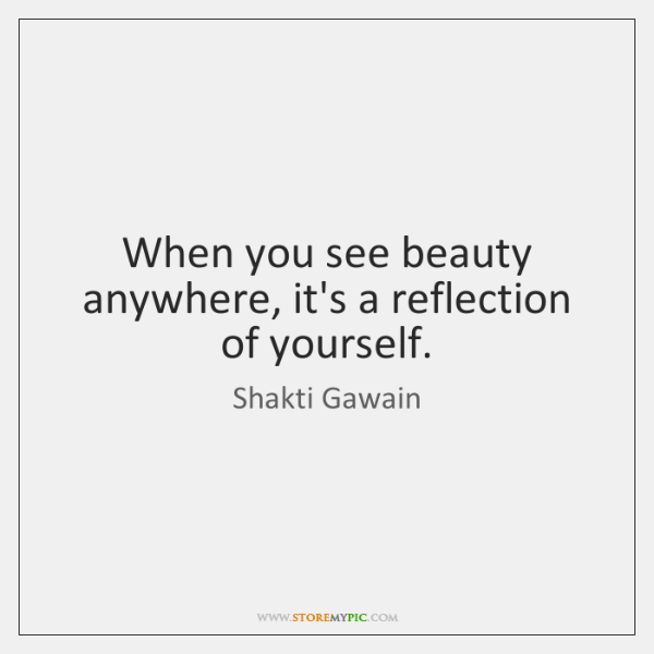 When You See Beauty Anywhere Its A Reflection Of Yourself
