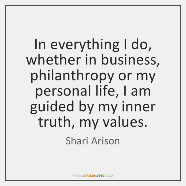 In everything I do, whether in business, philanthropy or my personal life, ...