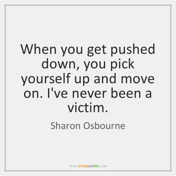 When You Get Pushed Down You Pick Yourself Up And Move On