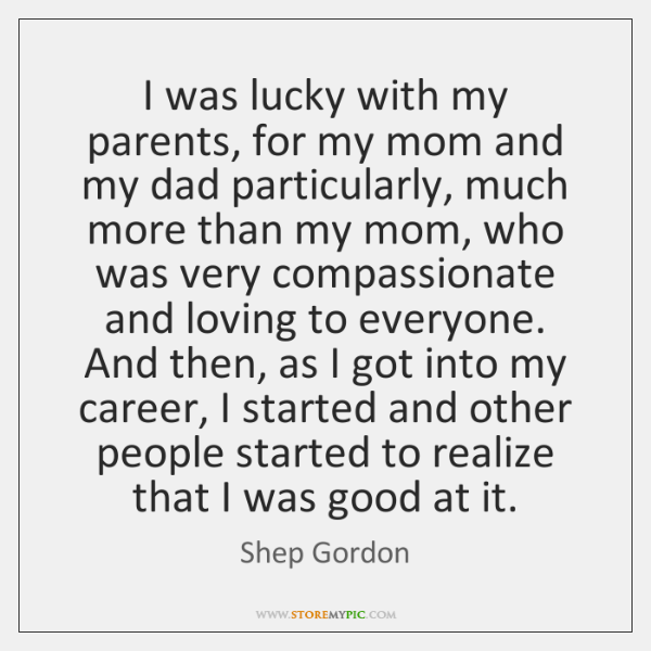 I was lucky with my parents, for my mom and my dad ...