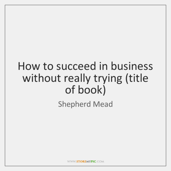 How to succeed in business without really trying (title of book)