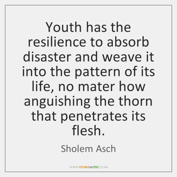 Youth has the resilience to absorb disaster and weave it into the ...