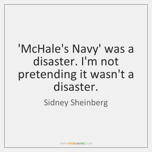 'McHale's Navy' was a disaster. I'm not pretending it wasn't a disaster.