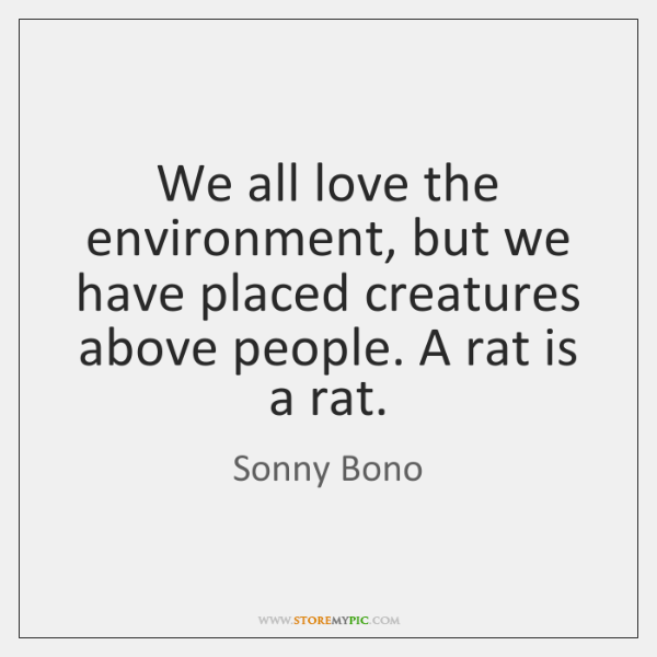 We all love the environment, but we have placed creatures above people. ...