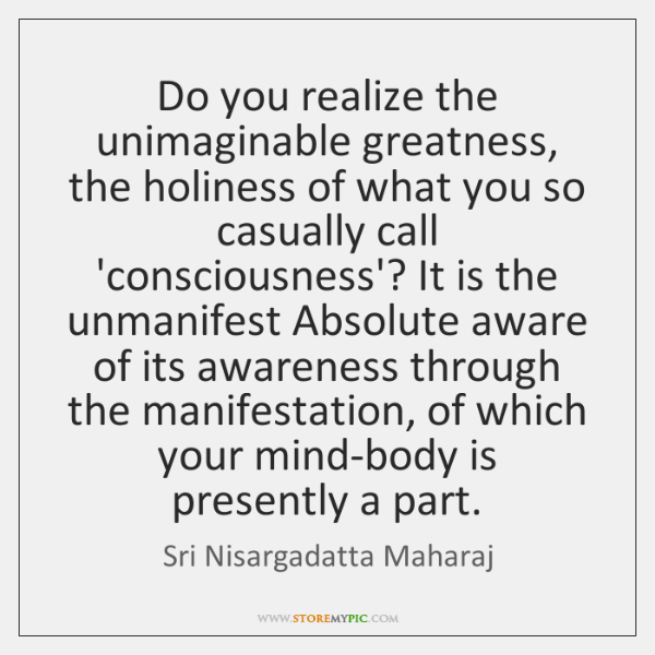 Do you realize the unimaginable greatness, the holiness of what you so ...