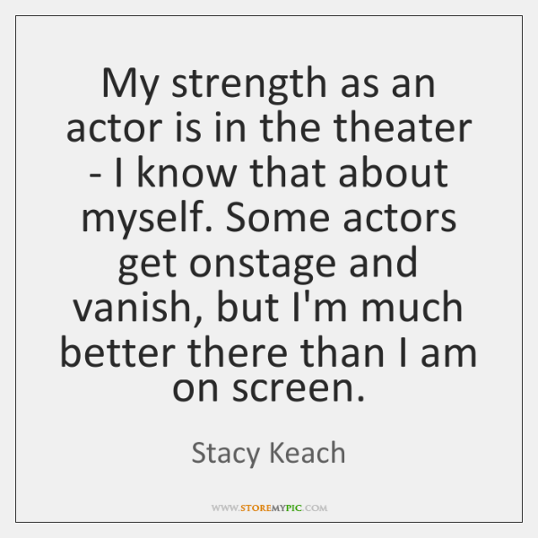 My strength as an actor is in the theater - I know ...